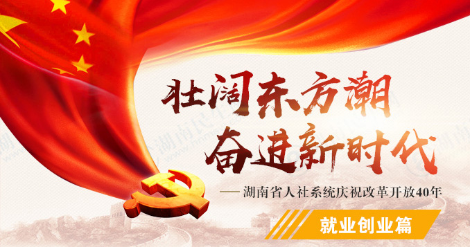 就業創業篇(pian)——湖南省人社(she)系di)城熳zhu)改(gai)革開放40年