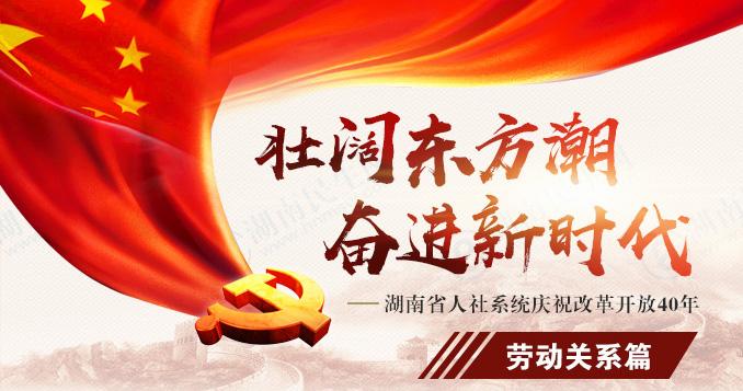 勞動關系篇(pian)——湖南省人社(she)系di)城熳zhu)改(gai)革開放40年