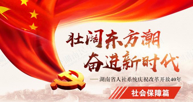 社(she)會保障篇(pian)——湖南省人社(she)系di)城熳zhu)改(gai)革開放40年