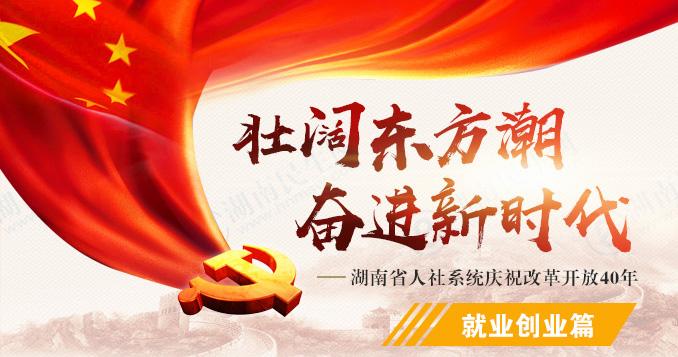 就业创业篇——湖南省人社系统庆祝改革开放40年